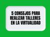 5 consejos para realizar talleres en la virtualidad